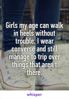 Girls my age can walk in heels without trouble. I wear converse and still manage to trip over things that aren't there.