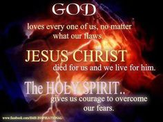 God loves every one of us, no matter what our flaws. Jesus Christ died for us so we can live through him, Holy Spirit gives us courage to overcome our fears.