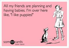 All my friends are planning and having babies. I'm over here like, 'I like puppies!'
