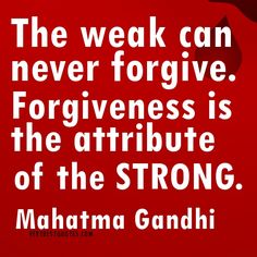 Mahatma Gandhi quotes about forgiveness - The weak can never forgive. Forgiveness is the attribute of the strong. Made me stop and think.