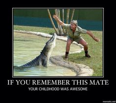 Crocodile Hunter aka Steve Irwin.  R.I.P.  Luckily for my kids, they know who he is and what he did for animals.