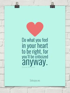 Do what you feel in your heart to be right, for you'll be criticized anyway. by Eleanor Roosevelt #113615