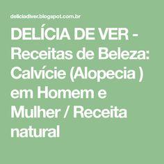 DELÍCIA DE VER - Receitas de Beleza: Calvície (Alopecia ) em Homem e Mulher / Receita natural