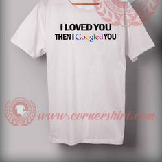 Cheap Custom Made I Loved You Then I Googled You Quotes T shirt //Price: $14.50//     #sweater