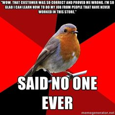 """""""Wow, that customer was so correct and proved me wrong. I'm so glad I can learn how to do my job from people that have never worked in this store."""" Said no one ever - Retail Robin 