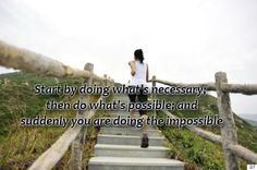 Start by doing what's necessary; then do what's possible; and suddenly you are doing the impossible.  #NewBeginning #Inspirational #Start #picturequotes    View more #quotes on http://quotes-lover.com