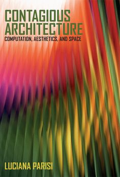 Contagious Architecture: Computation, Aesthetics, and Space by Luciana Parisi