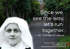 Since we see the way, let's run together.  - St. Therese of Lisieux