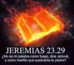 Jeremías 23:29 ¿No es mi palabra como fuego, dice Jehová, y como martillo que quebranta la piedra? Hebreos 4:12 Porque la palabra de Dios es viva y eficaz, y más cortante que toda espada de dos filos; y penetra hasta partir el alma y el espíritu, las coyunturas y los tuétanos, y discierne los pensamientos y las intenciones del corazón.♔
