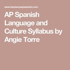 AP Spanish Language and Culture Syllabus by Angie Torre