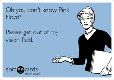 Oh you don't know Pink Floyd? Please get out of my vision field.
