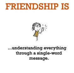 Friendship is, understanding everything through a single-word message.