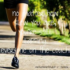 ":) ""No matter how slow you are, you're still lapping everyone on the couch"""