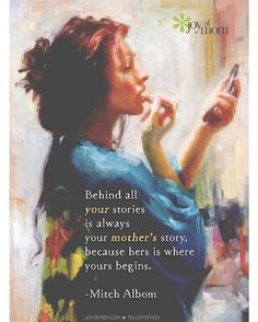 There's a story behind everything but..behind all your stories is always your mother's story, because hers is where yours begins. -Mitch Albom *