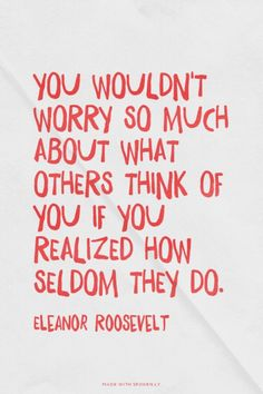 You wouldn't worry so much about what others think of you if you realized how seldom they do. - Eleanor Roosevelt