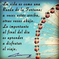 ... La vida es como una Rueda de la Fortuna: A veces estás arriba, otras veces abajo. Lo importante al final del día es aprender a disfrutar del viaje.