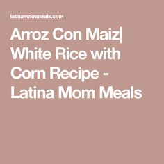 Arroz Con Maiz| White Rice with Corn Recipe - Latina Mom Meals
