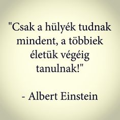 """Csak a hülyék tudnak mindent, a többiek életük végéig tanulnak!"" -Albert Einstein . . . . . #motiváció #inspiráció #tanulás #siker #üzlet… Fitness Motivation, Daily Motivation, Affirmation Quotes, Wisdom Quotes, Mantra, Words Of Comfort, Work Quotes, Albert Einstein, Picture Quotes"