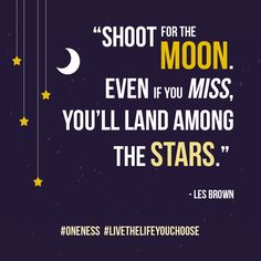 """Shoot for the moon. Even if you miss, you'll land among the stars."" Les Brown"