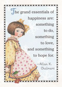 The grand essentials of happiness are: something to do, something to love,  and something to hope for. Allan K. Chalmers