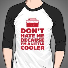 Don't Hate Me Because I'm a Little Cooler #funny #humor #shirts #tee #shirt #clothing #clothes #apparel #men #women #black #white #red #baseball #tee #design #print #proxy #fashion #style #quote #text #font #love #cute #casual