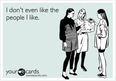 I don't even like the people I like. | Confession Ecard