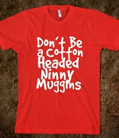Don't Be A Cotton Headed Ninny Muggins  from Glamfoxx Shirts