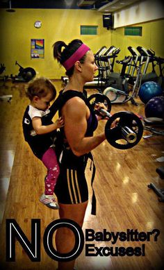 Excuse #283 - no babysitter... No more excuses !! Ha. I really like this one except I would never take bubsy to the gym...