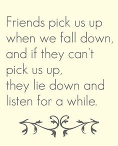 Friends pick us up when we fall down, and if they can't pick us up, they lie down and listen for a while.