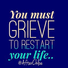 The grief will assist you to restart your life! This I promise!