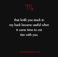 that knife you stuck in my back became useful when it came time to cut ties with you #scorpio #quote