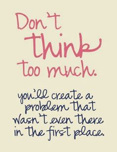 This is such wisdom for me! Don't think too much....you'll create a problem that wasn't even there in the first place. #life #worry #quotes