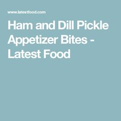 Ham and Dill Pickle Appetizer Bites - Latest Food