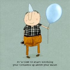 Funny birthday card for him - Start hitching trousers above waist Birthday Cards For Him, Birthday Wishes Funny, Happy Birthday Images, Birthday Love, Birthday Greetings, Birthday Funnies, Birthday Congratulations, Birthday Message, Birthday Quotes