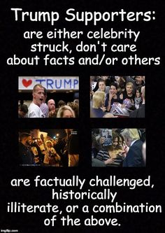Trump Supporters: are either celebrity struck, don't care about facts and/or others. are factually challenged, historically illiterate, or a combination of the above.