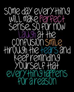 Some day everything will make perfect sense, so for now laugh at the confusion smile through the tears and keep reminding yourself that everything happens for a reason.
