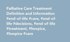 Palliative Care Treatment Definition and Information #end-of-life #care, #end-of-life #decisions, #end-of-life #treatment, #hospice, #hospice #care http://ohio.remmont.com/palliative-care-treatment-definition-and-information-end-of-life-care-end-of-life-decisions-end-of-life-treatment-hospice-hospice-care/  # Palliative Care – Topic Overview What is palliative care? It is hard to live with a serious illness. You may feel lonely, angry, scared, or sad. You may feel that your treatment is…