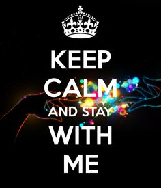 KEEP CALM AND STAY WITH ME