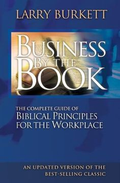 Business By The Book: Complete Guide of Biblical Principles for the Workplace by Larry Burkett