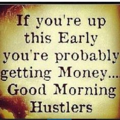 If you are up this early, you're probably getting money.  Good morning Hustlers.