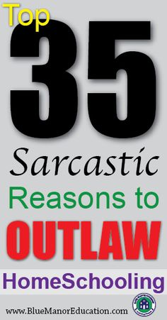 "The Blue Manor Blog's ""35 SARCASTIC Reasons to Outlaw Homeschooling"":   ""Homeschooling should be outlawed…  1.  Because, nothing motivates children to learn like a standardized test!    2.  Because, if we just spend a little bit more money, public school is bound to work...4.  Because, we'll never have a level playing field, as long as homeschoolers keep over-achieving!..."""