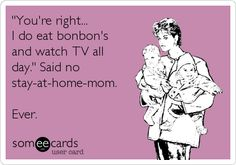 Funny Mother's Day Ecard: 'You're right... I do eat bonbon's and watch TV all day.' Said no stay-at-home-mom. Ever.
