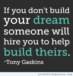 If you don't build your dream, someone will hire you to build theirs. - http://www.loveoflifequotes.com/motivational/dont-build-dream-someone-will-hire-build/