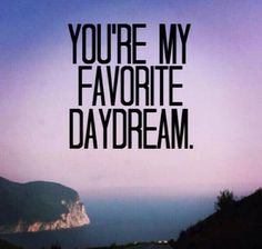 You are my favorite daydream