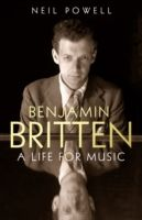 Benjamin Britten : A Life For Music by Neil Powell