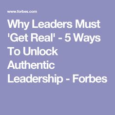 Why Leaders Must 'Get Real' - 5 Ways To Unlock Authentic Leadership - Forbes