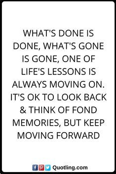 life lessons quotes What's done is done, What's gone is gone, One of life's lessons is always moving on. it's OK to look back & think of fond memories, but keep moving forward