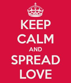 Keep calm and spread the love