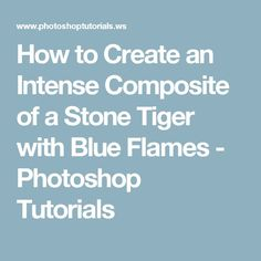 How to Create an Intense Composite of a Stone Tiger with Blue Flames - Photoshop Tutorials