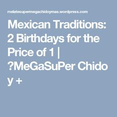 Mexican Traditions: 2 Birthdays for the Price of 1 | ★MeGaSuPer Chido y +